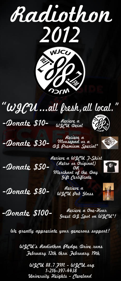 'WJCU... all fresh, all local.' Donate $10 - Receive a WJCU decal / Donate $30 - Receive a mousepad or DJ Premium Special! (where available) / Donate $50 - Receive a WJCU T-Shirt (Retro or Original style) or Merchant of the Day Gift Certificate / Donate $80 - Receive a WJCU pub glass / Donate $100 - Receive a one-hour Guest DJ Spot on WJCU! (where available). We greatly appreciate your generous support!